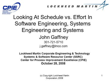 (c) Copyright, Lockheed Martin Corporation, 2008 1 Looking At Schedule vs. Effort In Software Engineering, Systems Engineering and Systems John Gaffney.