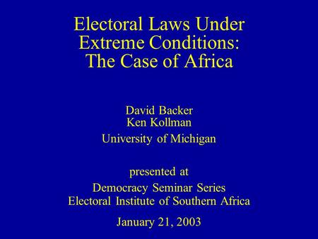 Electoral Laws Under Extreme Conditions: The Case of Africa David Backer Ken Kollman University of Michigan presented at Democracy Seminar Series Electoral.