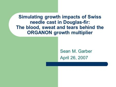 Simulating growth impacts of Swiss needle cast in Douglas-fir: The blood, sweat and tears behind the ORGANON growth multiplier Sean M. Garber April 26,