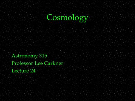 Cosmology Astronomy 315 Professor Lee Carkner Lecture 24.
