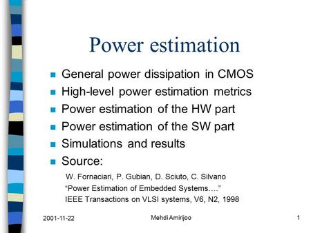 2001-11-22 Mehdi Amirijoo1 Power estimation n General power dissipation in CMOS n High-level power estimation metrics n Power estimation of the HW part.