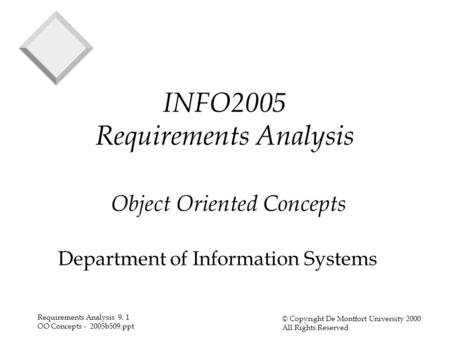 Requirements Analysis 9. 1 OO Concepts - 2005b509.ppt © Copyright De Montfort University 2000 All Rights Reserved INFO2005 Requirements Analysis Object.