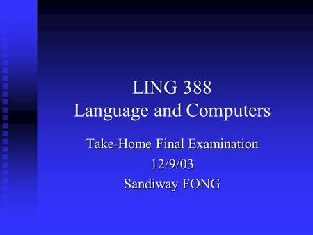 LING 388 Language and Computers Take-Home Final Examination 12/9/03 Sandiway FONG.