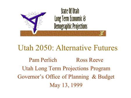 Utah 2050: Alternative Futures Pam Perlich Ross Reeve Utah Long Term Projections Program Governor's Office of Planning & Budget May 13, 1999.