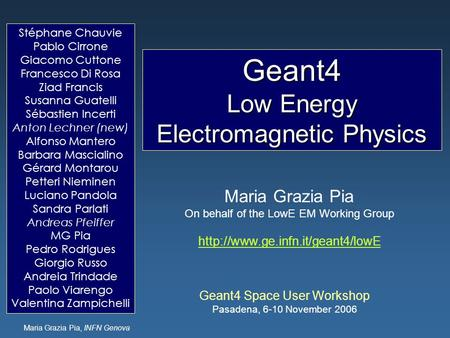 Maria Grazia Pia, INFN Genova Geant4 Low Energy Electromagnetic Physics Geant4 Space User Workshop Pasadena, 6-10 November 2006 Maria Grazia Pia On behalf.