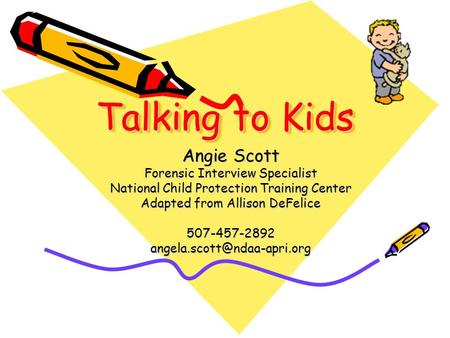 Talking to Kids Angie Scott Forensic Interview Specialist National Child Protection Training Center Adapted from Allison DeFelice