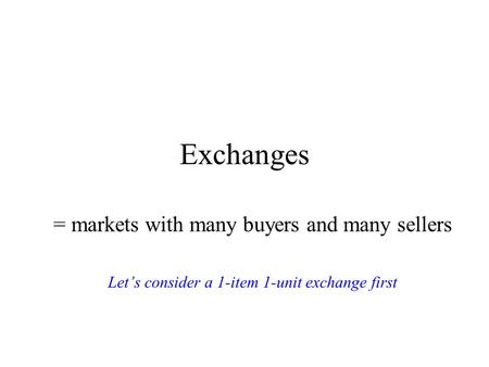 Exchanges = markets with many buyers and many sellers Let's consider a 1-item 1-unit exchange first.
