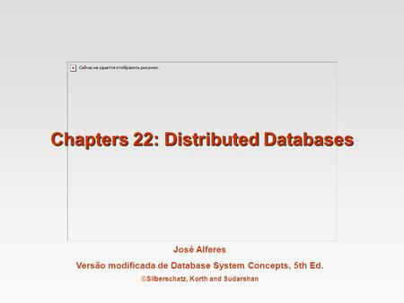José Alferes Versão modificada de Database System Concepts, 5th Ed. ©Silberschatz, Korth and Sudarshan Chapters 22: Distributed Databases.