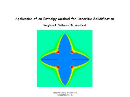 Voller, University of Minnesota Application of an Enthalpy Method for Dendritic Solidification Vaughan R. Voller and N. Murfield.