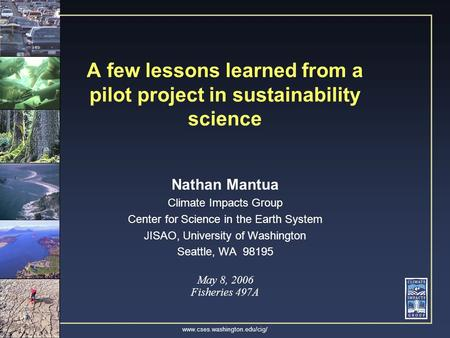 Www.cses.washington.edu/cig/ A few lessons learned from a pilot project in sustainability science Nathan Mantua Climate Impacts Group Center for Science.