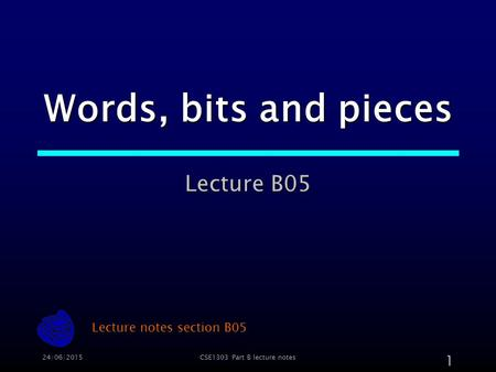 24/06/2015CSE1303 Part B lecture notes 1 Words, bits and pieces Lecture B05 Lecture notes section B05.