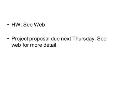 HW: See Web Project proposal due next Thursday. See web for more detail.
