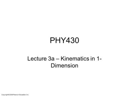 Copyright © 2009 Pearson Education, Inc. PHY430 Lecture 3a – Kinematics in 1- Dimension.