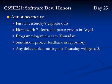 CSSE221: Software Dev. Honors Day 23 Announcements: Announcements: Pass in yesterday's capsule quiz Pass in yesterday's capsule quiz Homework 7 electronic.
