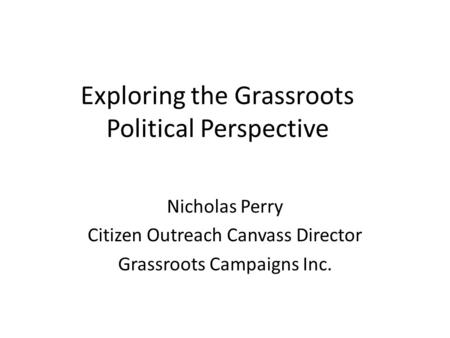 Exploring the Grassroots Political Perspective Nicholas Perry Citizen Outreach Canvass Director Grassroots Campaigns Inc.