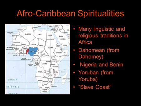 "Afro-Caribbean Spiritualities Many linguistic and religious traditions in Africa Dahomean (from Dahomey) Nigeria and Benin Yoruban (from Yoruba) ""Slave."