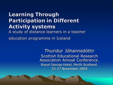 Learning Through Participation in Different Activity systems A study of distance learners in a teacher education programme in Iceland Thuridur Jóhannsdóttir.