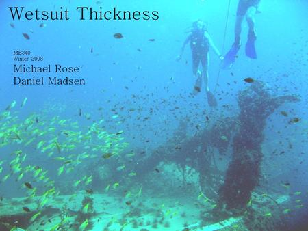 Wetsuit Thickness ME340 Winter 2008 Michael Rose Daniel Madsen.