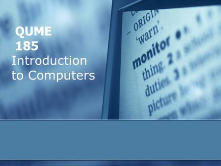 Introduction to Computers QUME 185. 2 Some objectives  define the term, computer, and discuss four basic computer operations  understand the terms hardware.