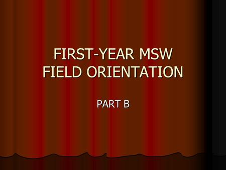 FIRST-YEAR MSW FIELD ORIENTATION PART B. SOCIAL WORK 295A-D 1 st year: 3 units/semester 2 nd year: 5 units/semester Same placement for 2 semesters Credit/No.