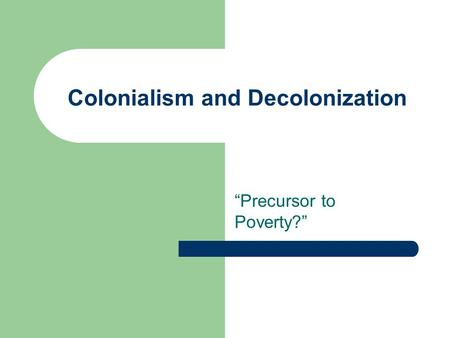 "Colonialism and Decolonization ""Precursor to Poverty?"""