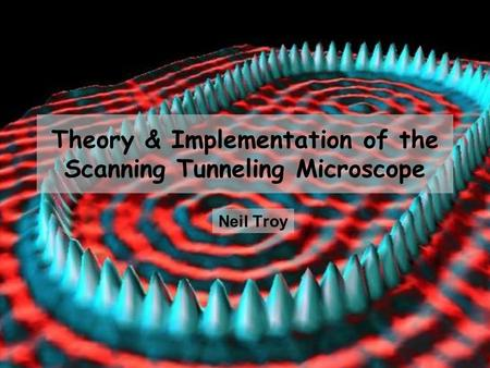 Theory & Implementation of the Scanning Tunneling Microscope Neil Troy.