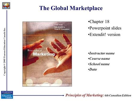 Copyright © 2005 Pearson Education Canada Inc. The Global Marketplace Chapter 18 Powerpoint slides Extendit! version Instructor name Course name School.