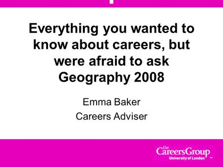 Everything you wanted to know about careers, but were afraid to ask Geography 2008 Emma Baker Careers Adviser.