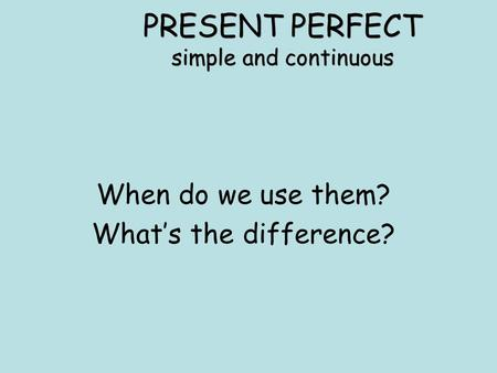 PRESENT PERFECT simple and continuous When do we use them? What's the difference?