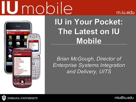 Brian McGough, Director of Enterprise Systems Integration and Delivery, UITS IU in Your Pocket: The Latest on IU Mobile.