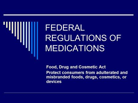 FEDERAL REGULATIONS OF MEDICATIONS Food, Drug and Cosmetic Act Protect consumers from adulterated and misbranded foods, drugs, cosmetics, or devices.
