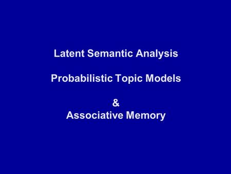Latent Semantic Analysis Probabilistic Topic Models & <strong>Associative</strong> Memory.