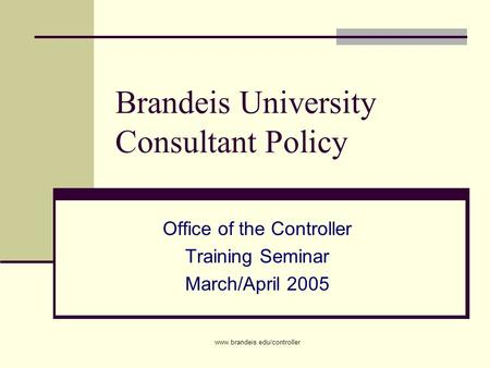 Www.brandeis.edu/controller Brandeis University Consultant Policy Office of the Controller Training Seminar March/April 2005.