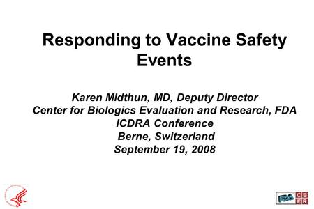 Responding to Vaccine Safety Events Karen Midthun, MD, Deputy Director Center for Biologics Evaluation and Research, FDA ICDRA Conference Berne, Switzerland.