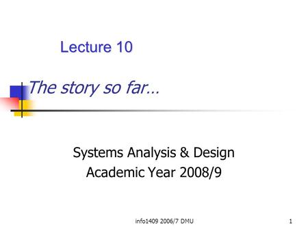 Info1409 2006/7 DMU1 The story so far… Systems Analysis & Design Academic Year 2008/9 Lecture 10.