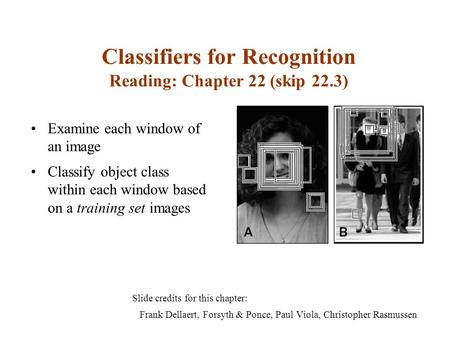 Classifiers for Recognition Reading: Chapter 22 (skip 22.3) Slide credits for this chapter: Frank Dellaert, Forsyth & Ponce, Paul Viola, Christopher Rasmussen.