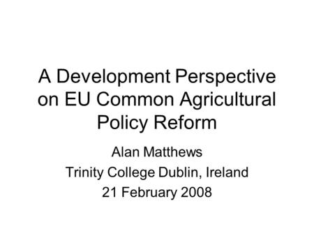 A Development Perspective on EU Common Agricultural Policy Reform Alan Matthews Trinity College Dublin, Ireland 21 February 2008.