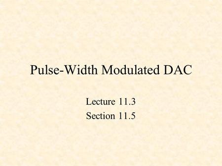 Pulse-Width Modulated DAC Lecture 11.3 Section 11.5.