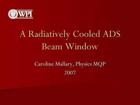 A Radiatively Cooled ADS Beam Window Caroline Mallary, Physics MQP 2007.