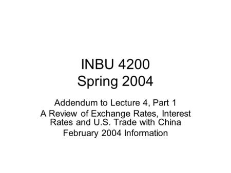 INBU 4200 Spring 2004 Addendum to Lecture 4, Part 1 A Review of Exchange Rates, Interest Rates and U.S. Trade with China February 2004 Information.