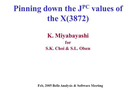 Pinning down the J PC values of the X(3872) K. Miyabayashi for S.K. Choi & S.L. Olsen Feb, 2005 Belle Analysis & Software Meeting.