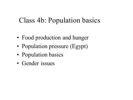 Class 4b: Population basics Food production and hunger Population pressure (Egypt) Population basics Gender issues.