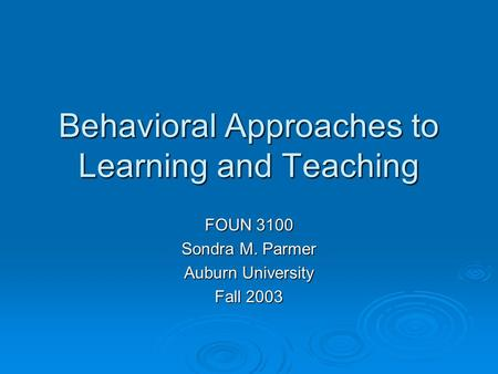 Behavioral Approaches to Learning and Teaching FOUN 3100 Sondra M. Parmer Auburn University Fall 2003.