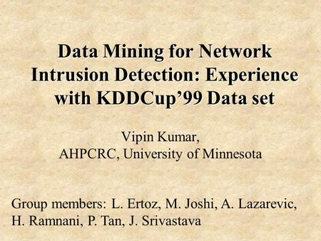 Data Mining for Network Intrusion Detection: Experience with KDDCup'99 Data set Vipin Kumar, AHPCRC, University of Minnesota Group members: L. Ertoz, M.
