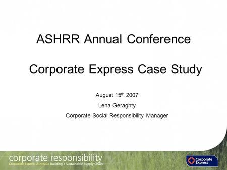 ASHRR Annual Conference Corporate Express Case Study August 15 th 2007 Lena Geraghty Corporate Social Responsibility Manager.