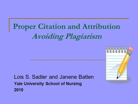 Proper Citation and Attribution Avoiding Plagiarism Lois S. Sadler and Janene Batten Yale University School of Nursing 2010.
