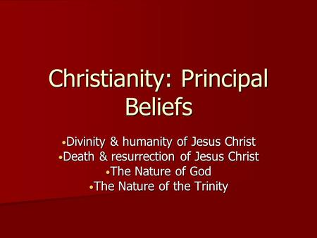 Christianity: Principal Beliefs Divinity & humanity of Jesus Christ Divinity & humanity of Jesus Christ Death & resurrection of Jesus Christ Death & resurrection.