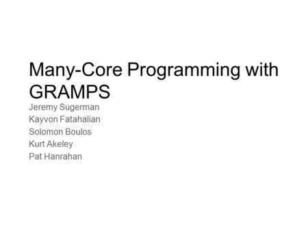 Many-Core Programming with GRAMPS Jeremy Sugerman Kayvon Fatahalian Solomon Boulos Kurt Akeley Pat Hanrahan.