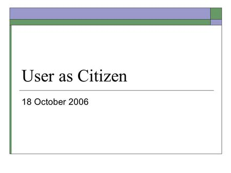 User as Citizen 18 October 2006. Midterm  Raw scores are on exams  Midterm counts max of 20% If grades on final are significantly better, I'll weigh.