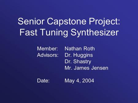 Senior Capstone Project: Fast Tuning Synthesizer Member: Nathan Roth Advisors: Dr. Huggins Dr. Shastry Mr. James Jensen Date:May 4, 2004.
